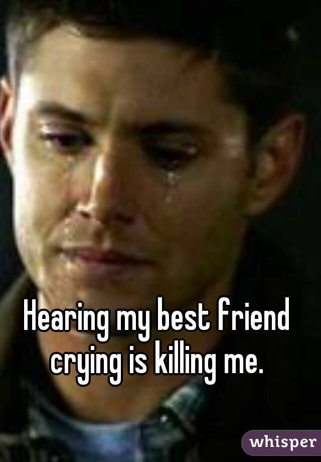 Hearing my best friend crying is killing me.