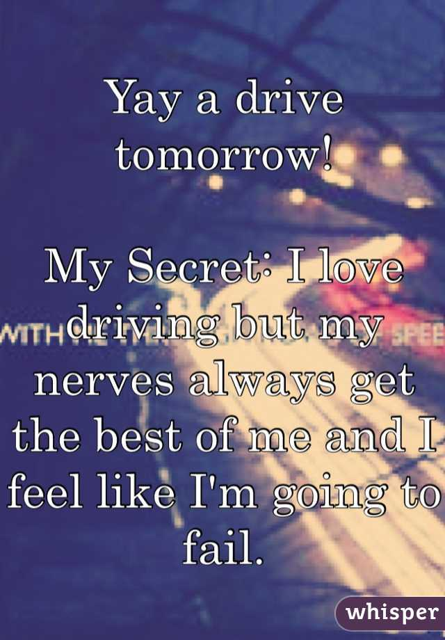 Yay a drive tomorrow!  My Secret: I love driving but my nerves always get the best of me and I feel like I'm going to fail.