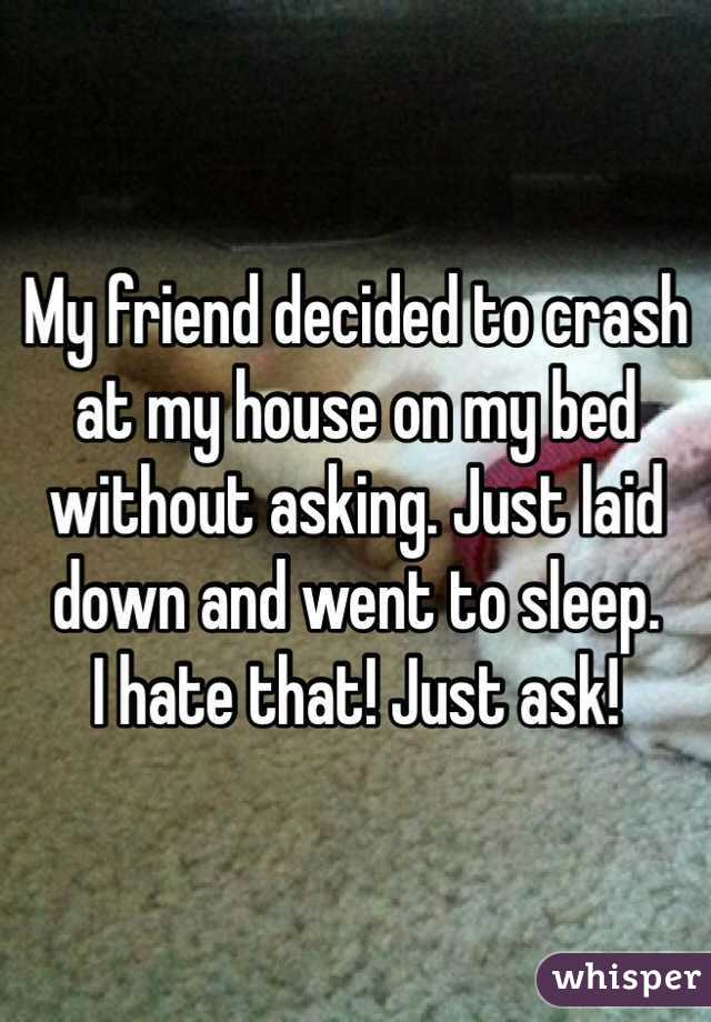 My friend decided to crash at my house on my bed without asking. Just laid down and went to sleep.  I hate that! Just ask!