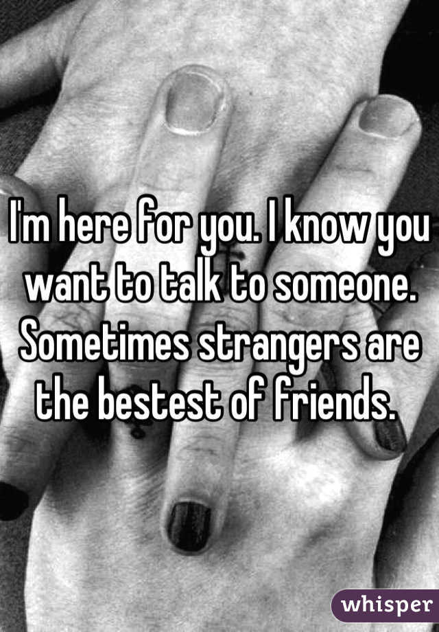 I'm here for you. I know you want to talk to someone. Sometimes strangers are the bestest of friends.