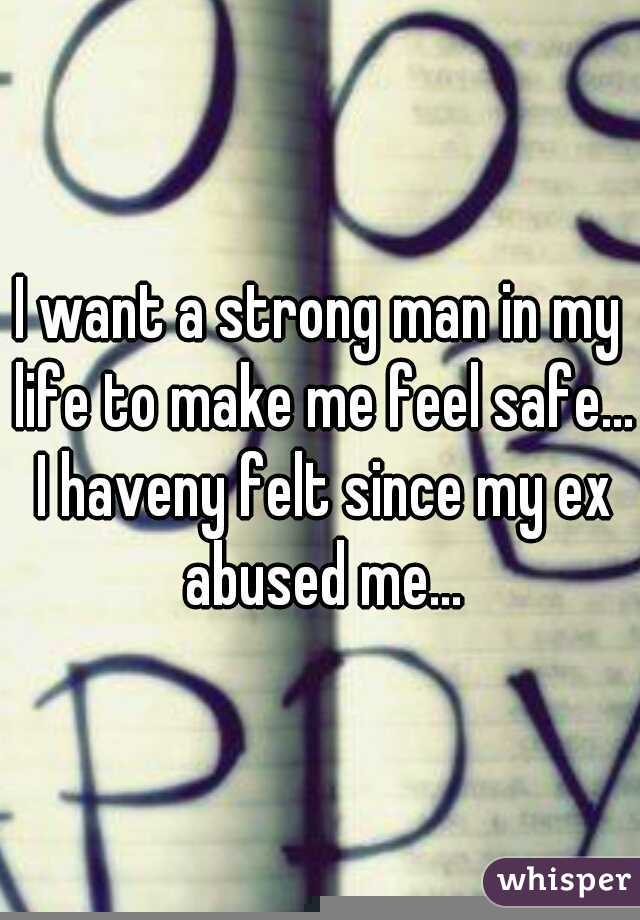 I want a strong man in my life to make me feel safe... I haveny felt since my ex abused me...