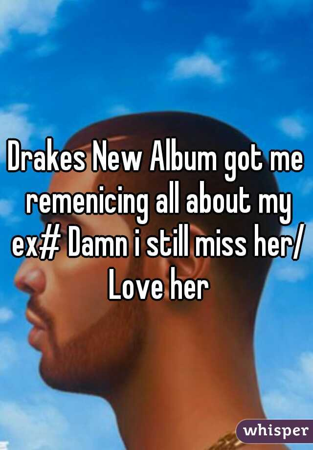 Drakes New Album got me remenicing all about my ex# Damn i still miss her/ Love her