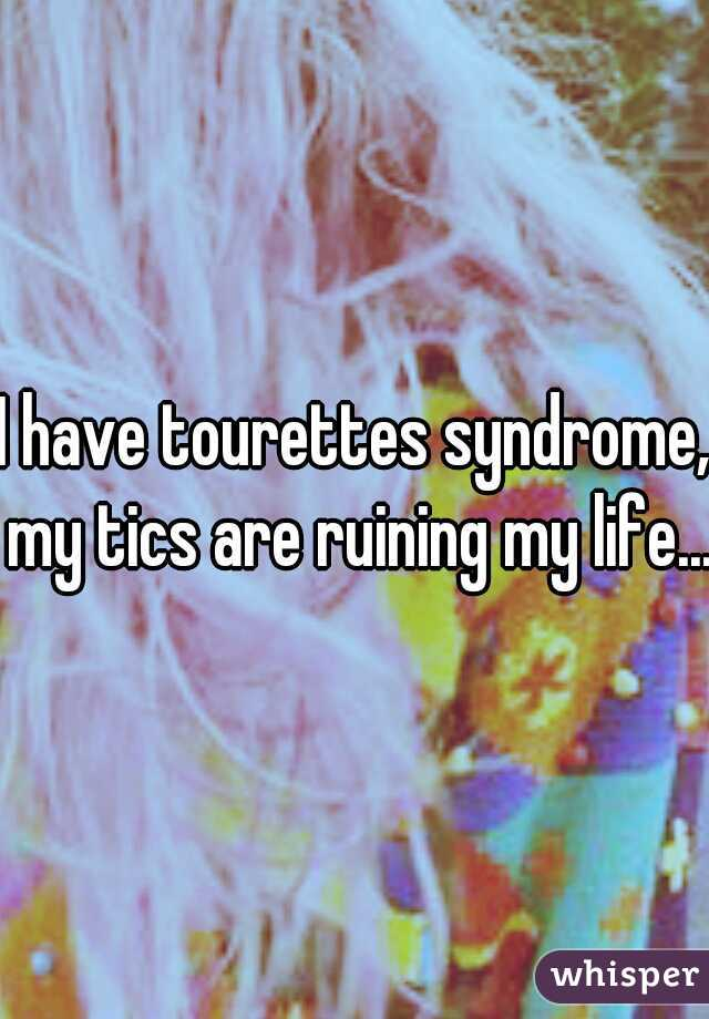 I have tourettes syndrome, my tics are ruining my life...
