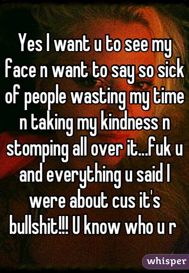 Yes I want u to see my face n want to say so sick of people wasting my time n taking my kindness n stomping all over it...fuk u and everything u said I were about cus it's bullshit!!! U know who u r