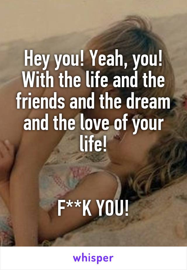 Hey you! Yeah, you! With the life and the friends and the dream and the love of your life!   F**K YOU!