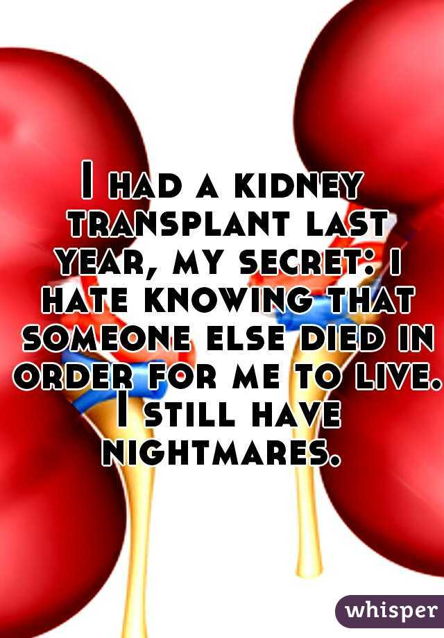I had a kidney transplant last year, my secret: i hate knowing that someone else died in order for me to live. I still have nightmares.