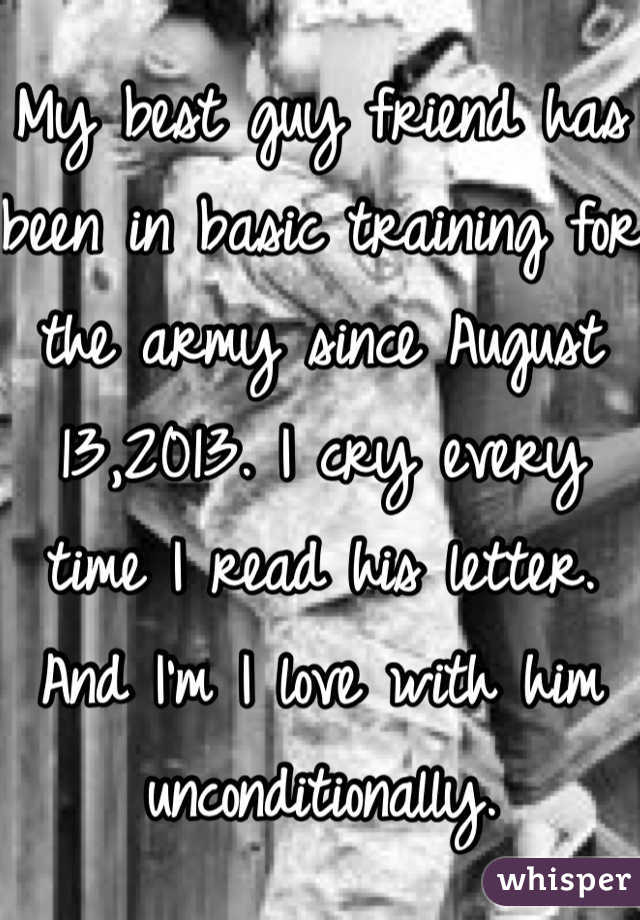 My best guy friend has been in basic training for the army since August 13,2013. I cry every time I read his letter. And I'm I love with him unconditionally.