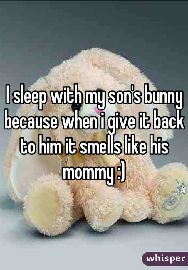 I sleep with my son's bunny because when i give it back to him it smells like his mommy :)