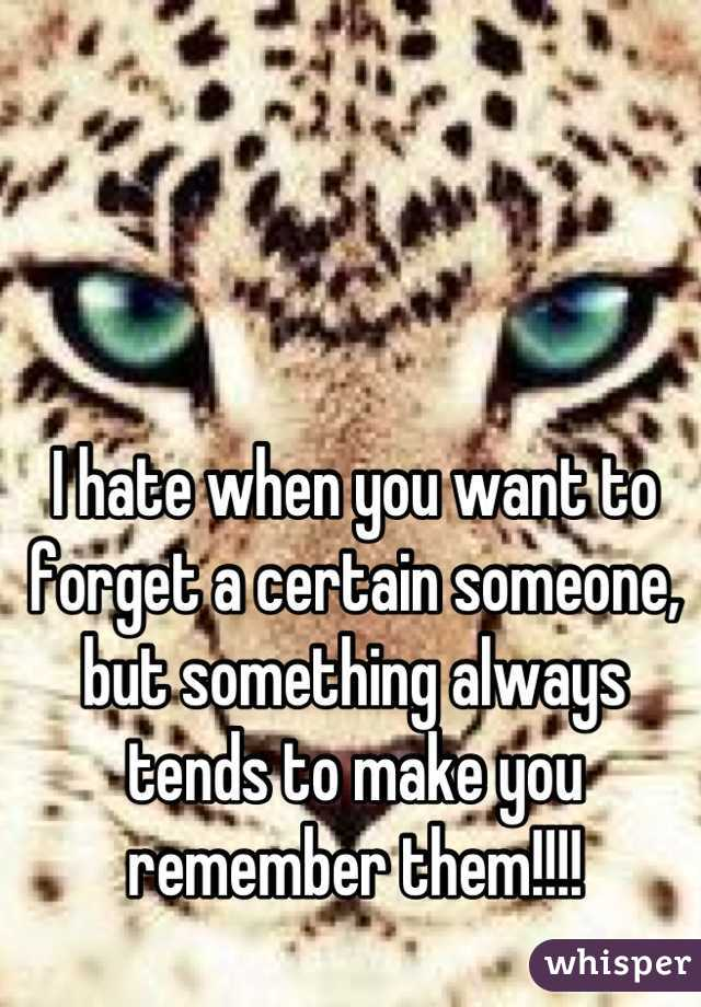 I hate when you want to forget a certain someone, but something always tends to make you remember them!!!!