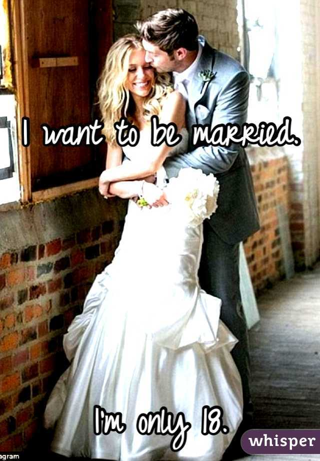 I want to be married.     I'm only 18.