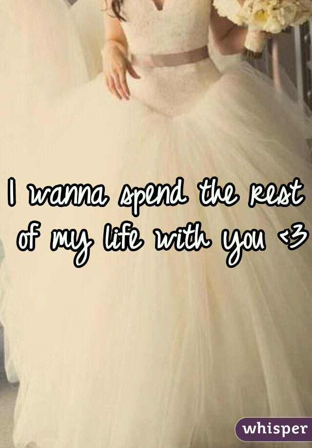 I wanna spend the rest of my life with you <3