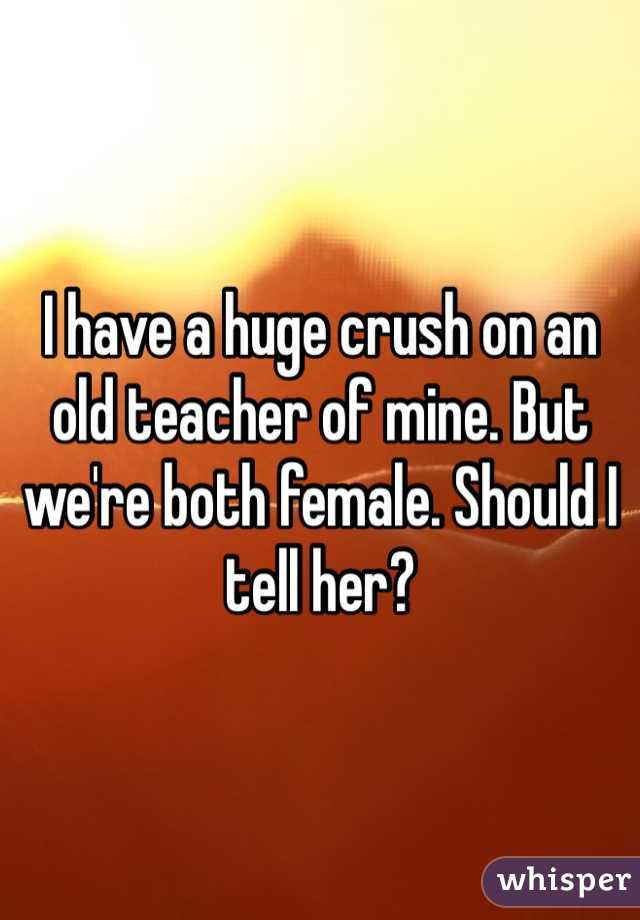 I have a huge crush on an old teacher of mine. But we're both female. Should I tell her?