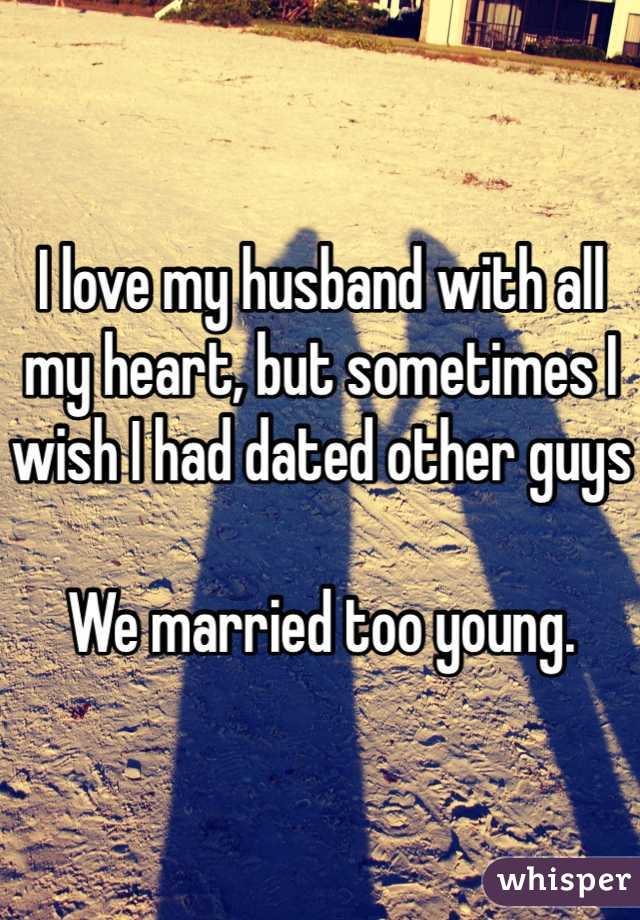 I love my husband with all my heart, but sometimes I wish I had dated other guys  We married too young.