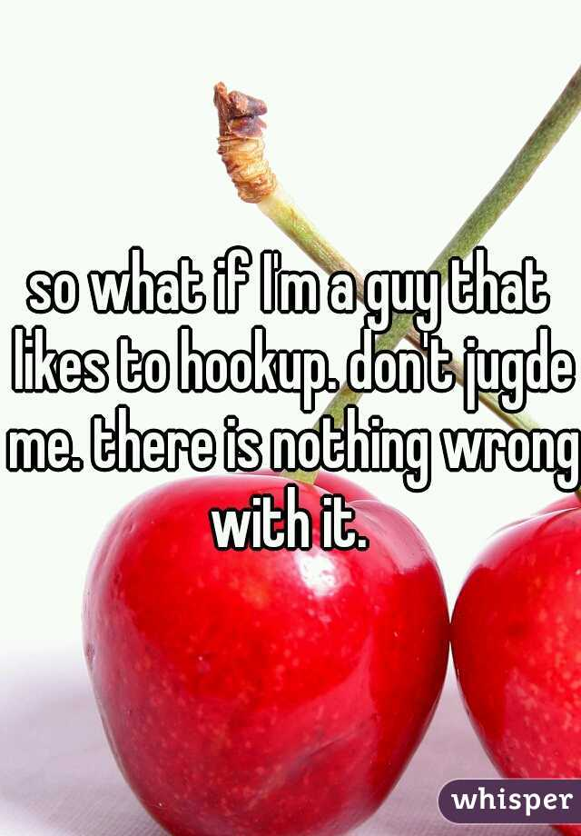 so what if I'm a guy that likes to hookup. don't jugde me. there is nothing wrong with it.