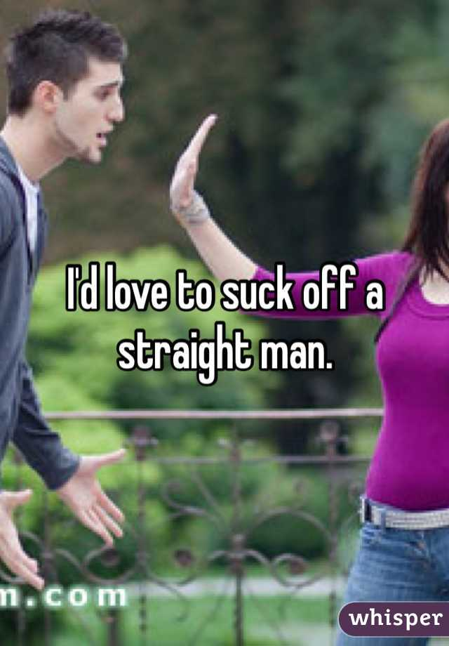 I'd love to suck off a straight man.