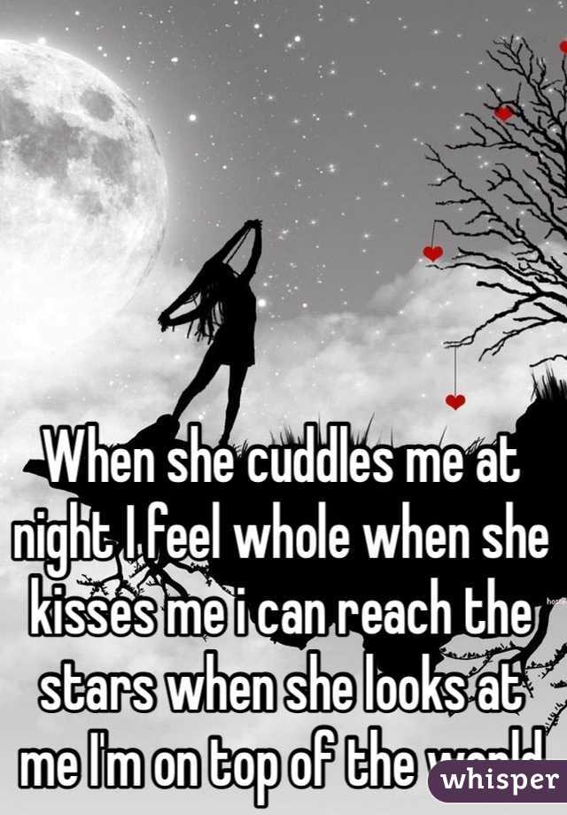 When she cuddles me at night I feel whole when she kisses me i can reach the stars when she looks at me I'm on top of the world