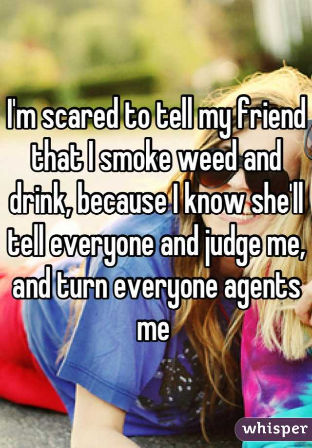 I'm scared to tell my friend that I smoke weed and drink, because I know she'll tell everyone and judge me, and turn everyone agents me