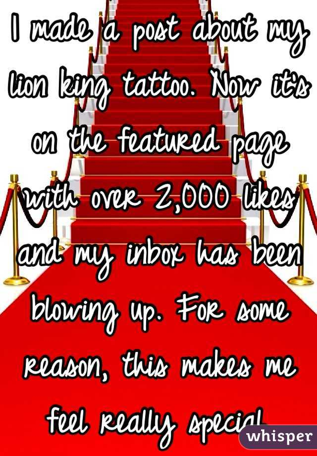 I made a post about my lion king tattoo. Now it's on the featured page with over 2,000 likes and my inbox has been blowing up. For some reason, this makes me feel really special.