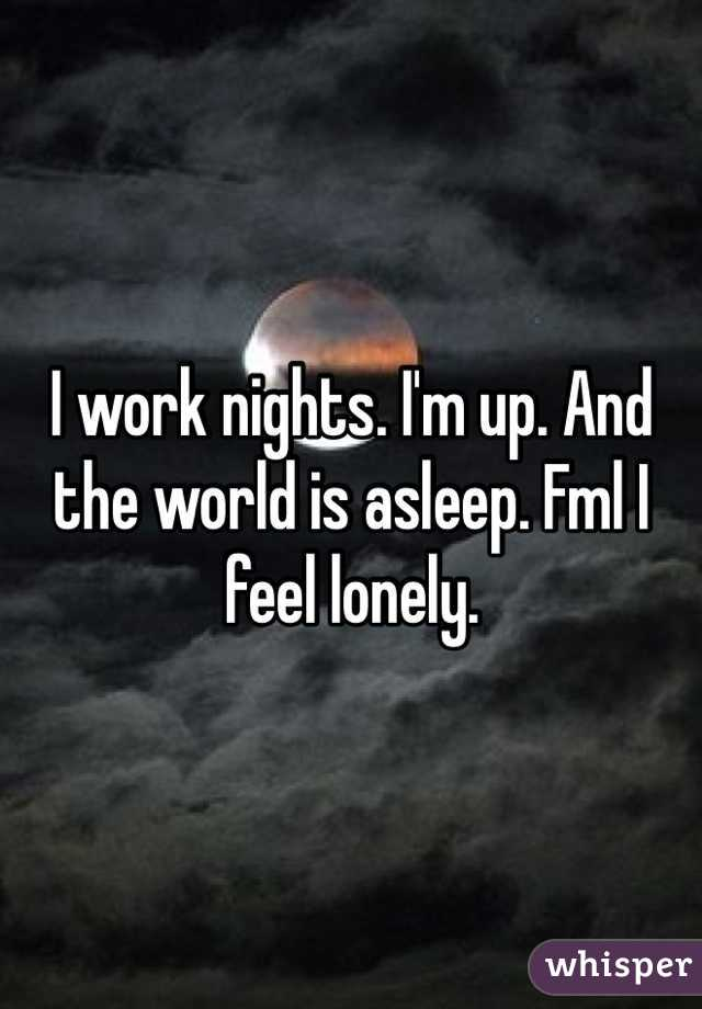 I work nights. I'm up. And the world is asleep. Fml I feel lonely.
