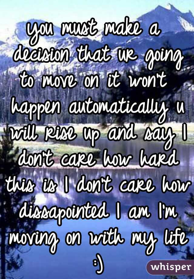 you must make a decision that ur going to move on it won't  happen automatically u will rise up and say I don't care how hard this is I don't care how dissapointed I am I'm moving on with my life :)