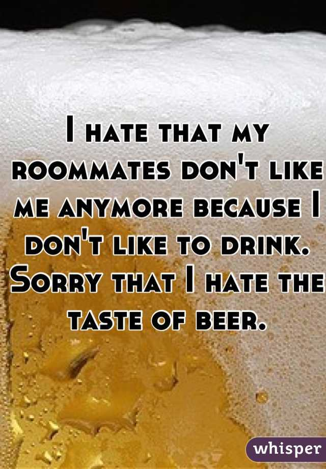 I hate that my roommates don't like me anymore because I don't like to drink. Sorry that I hate the taste of beer.