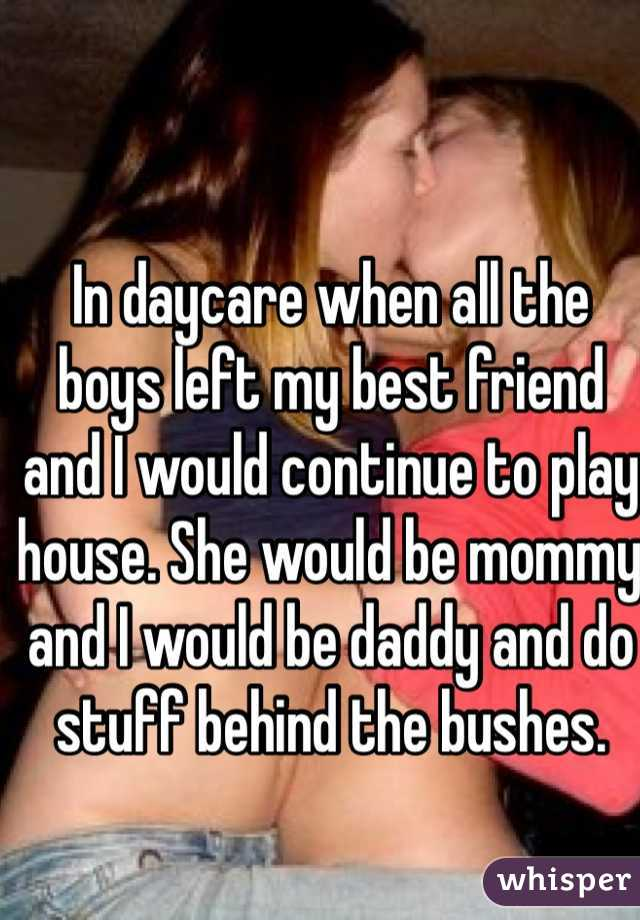 In daycare when all the boys left my best friend and I would continue to play house. She would be mommy and I would be daddy and do stuff behind the bushes.