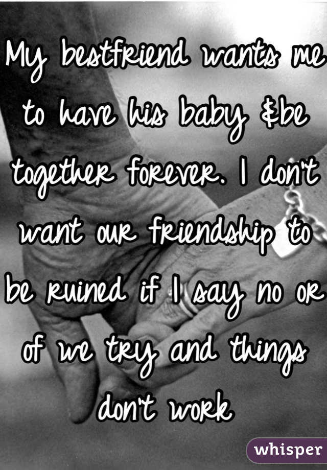 My bestfriend wants me to have his baby &be together forever. I don't want our friendship to be ruined if I say no or of we try and things don't work