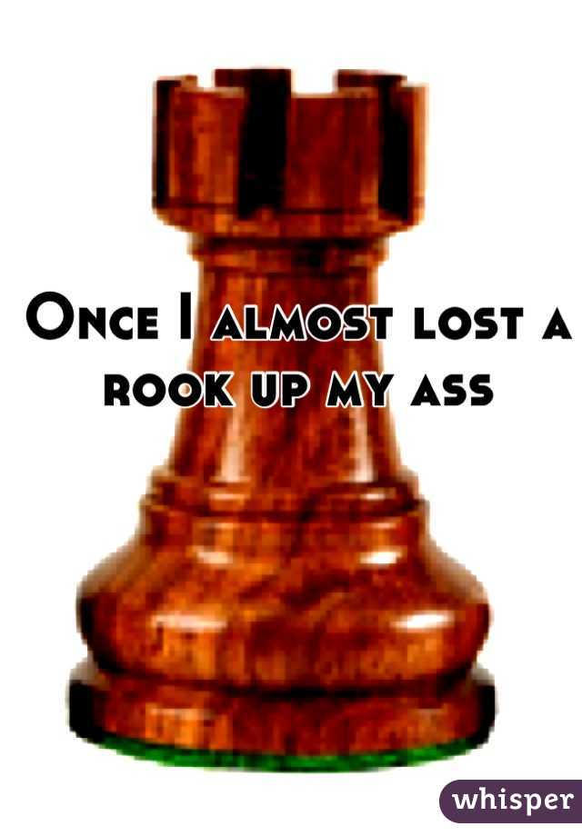 Once I almost lost a rook up my ass