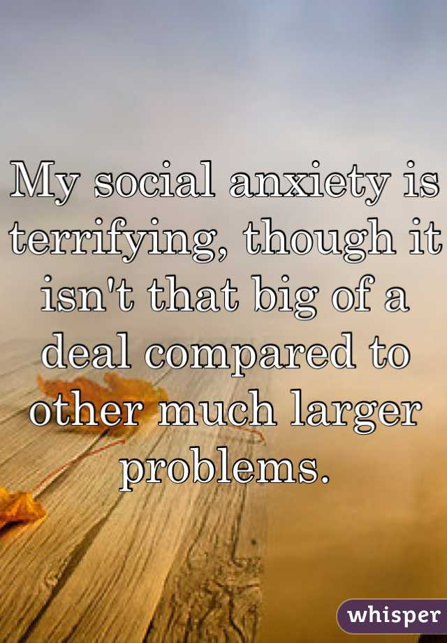 My social anxiety is terrifying, though it isn't that big of a deal compared to other much larger problems.