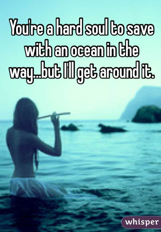 You're a hard soul to save with an ocean in the way...but I'll get around it.