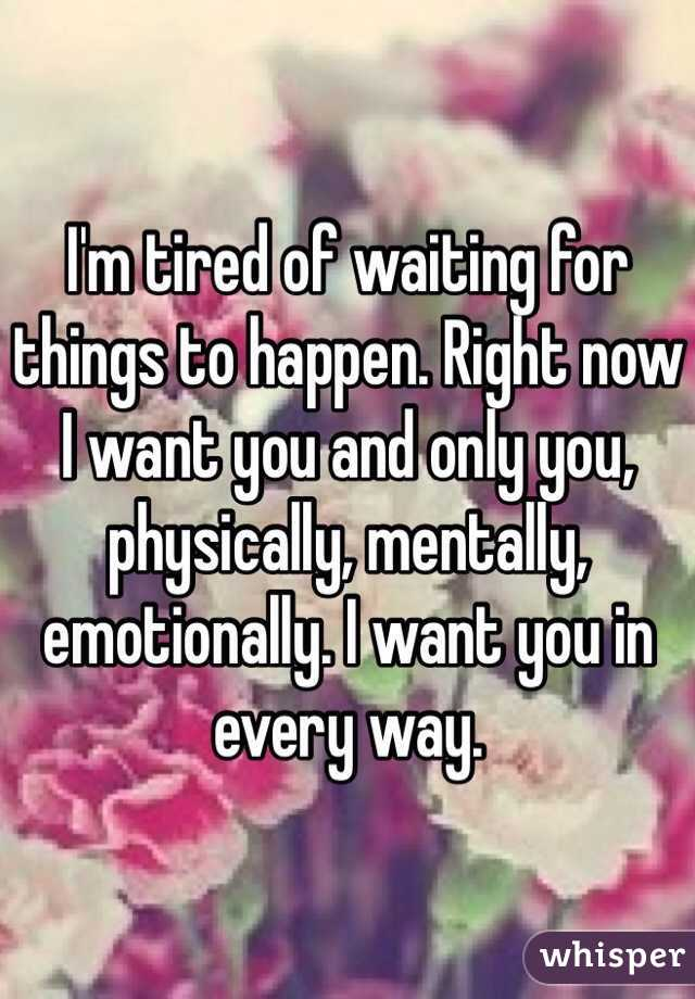 I'm tired of waiting for things to happen. Right now I want you and only you, physically, mentally, emotionally. I want you in every way.