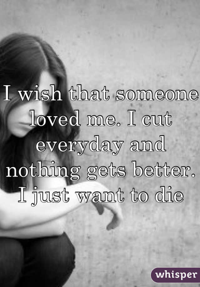 I wish that someone loved me. I cut everyday and nothing gets better. I just want to die