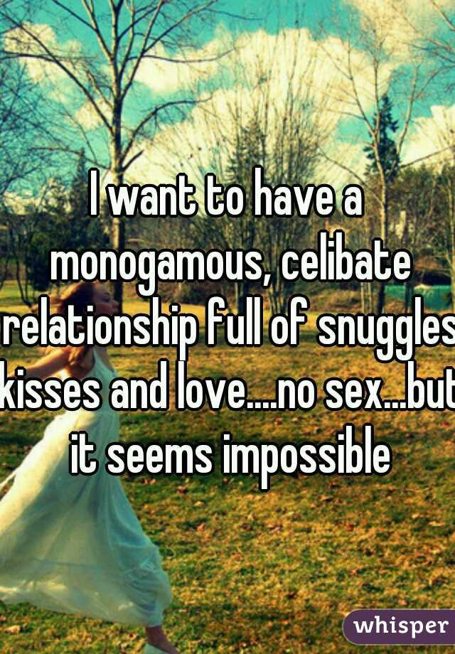 I want to have a monogamous, celibate relationship full of snuggles kisses and love....no sex...but it seems impossible