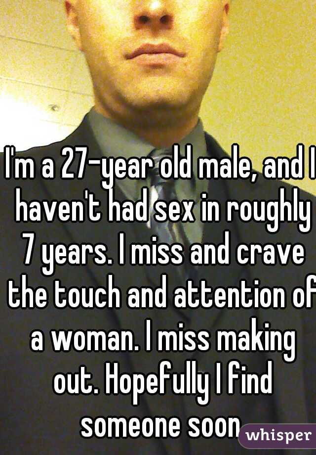 I'm a 27-year old male, and I haven't had sex in roughly 7 years. I miss and crave the touch and attention of a woman. I miss making out. Hopefully I find someone soon.