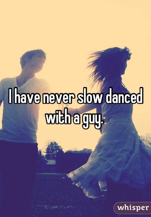 I have never slow danced with a guy.