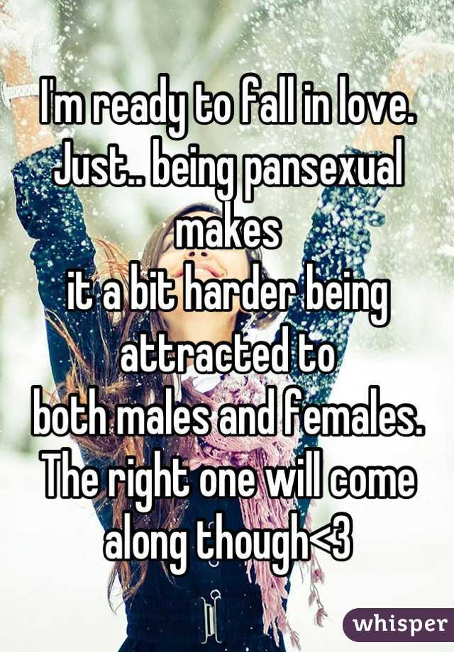 I'm ready to fall in love. Just.. being pansexual makes it a bit harder being attracted to  both males and females. The right one will come along though<3