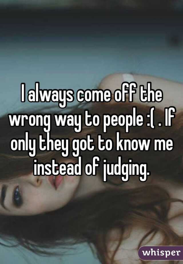 I always come off the wrong way to people :( . If only they got to know me instead of judging.