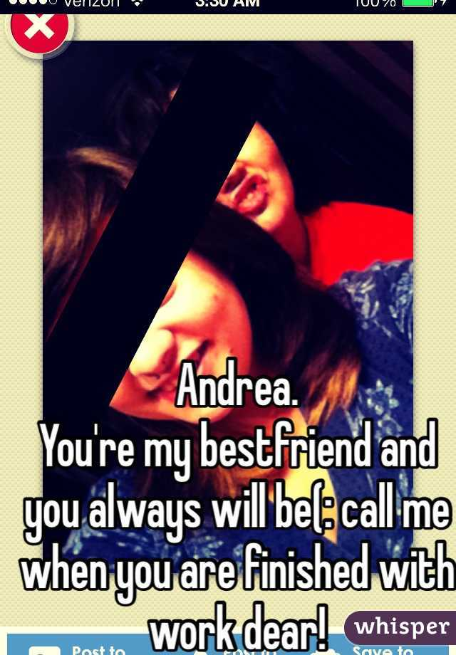 Andrea. You're my bestfriend and you always will be(: call me when you are finished with work dear!