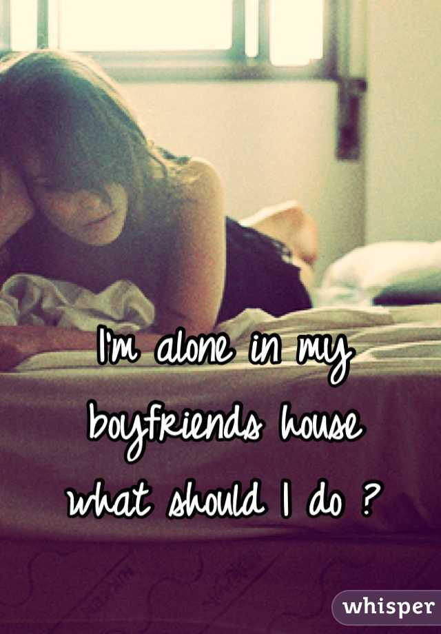 I'm alone in my boyfriends house what should I do ?