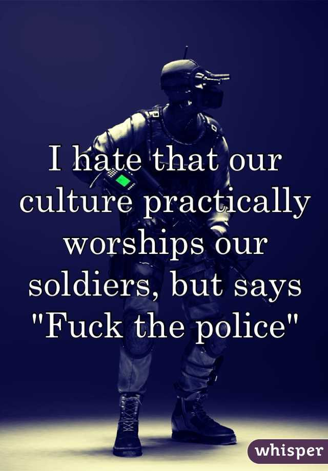 "I hate that our culture practically worships our soldiers, but says ""Fuck the police"""