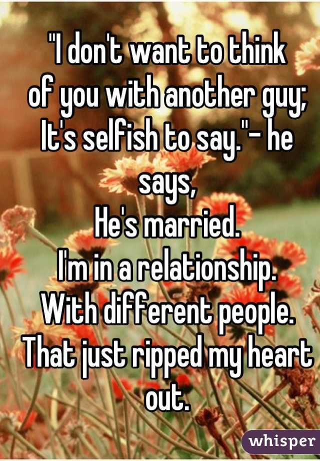 """""""I don't want to think  of you with another guy; It's selfish to say.""""- he says, He's married. I'm in a relationship.  With different people.  That just ripped my heart out."""