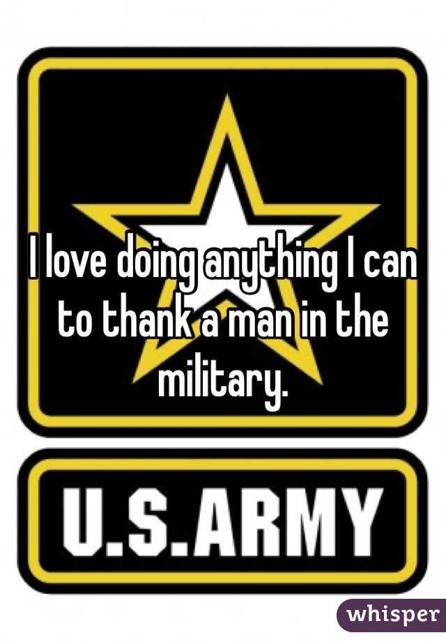 I love doing anything I can to thank a man in the military.