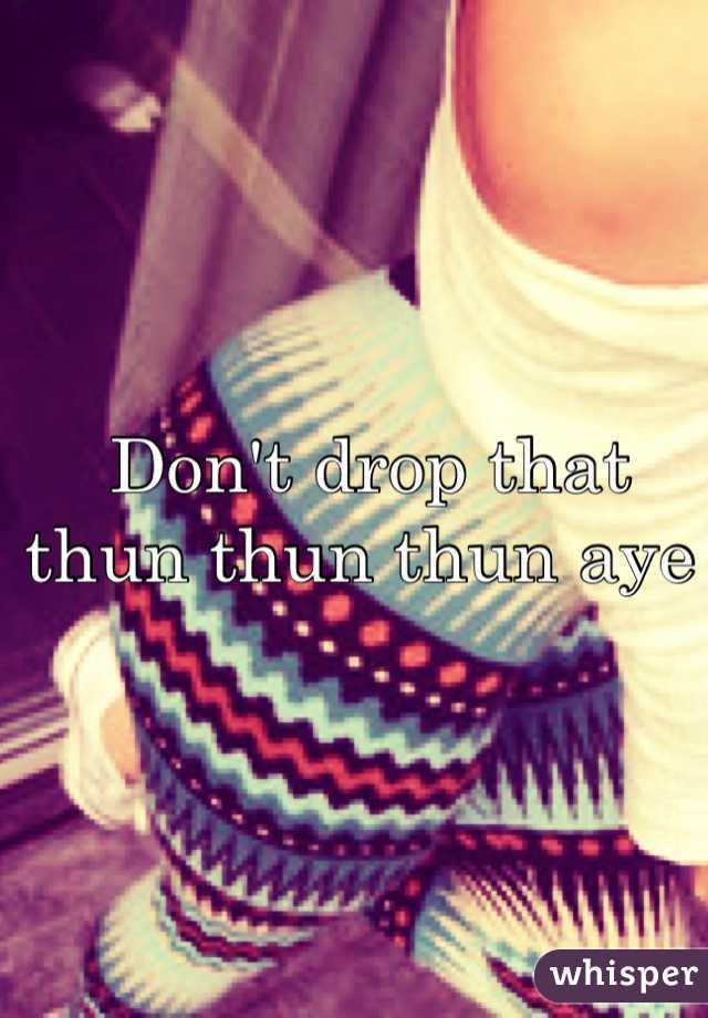 Don't drop that thun thun thun aye