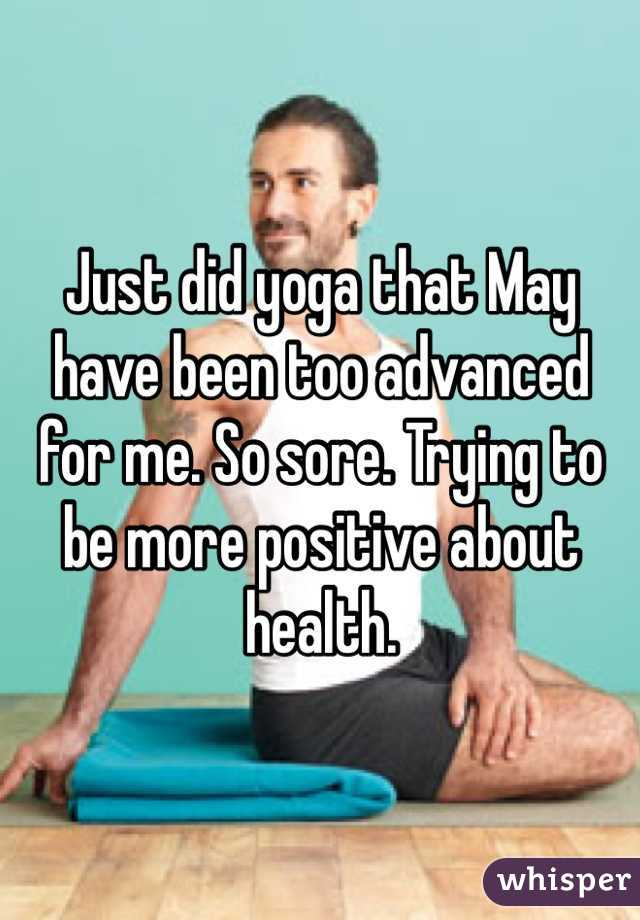 Just did yoga that May have been too advanced for me. So sore. Trying to be more positive about health.