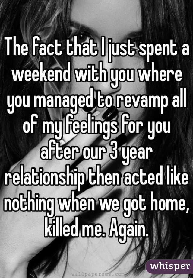 The fact that I just spent a weekend with you where you managed to revamp all of my feelings for you after our 3 year relationship then acted like nothing when we got home, killed me. Again.