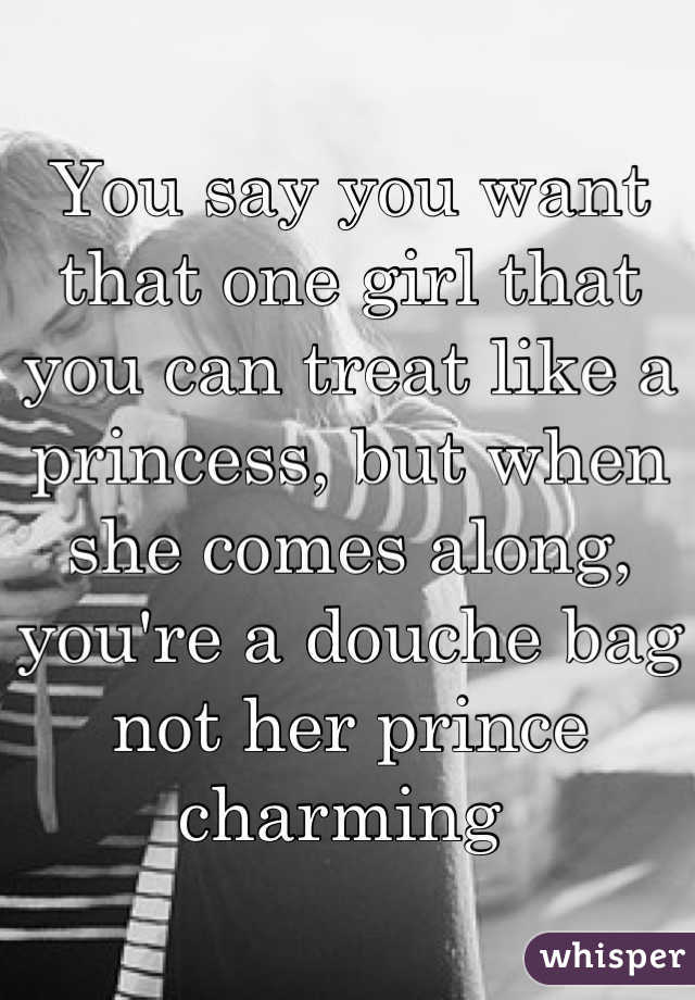 You say you want that one girl that you can treat like a princess, but when she comes along, you're a douche bag not her prince charming