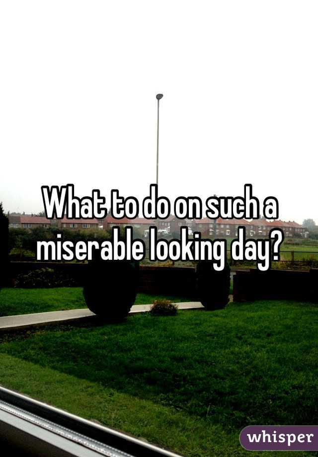 What to do on such a miserable looking day?