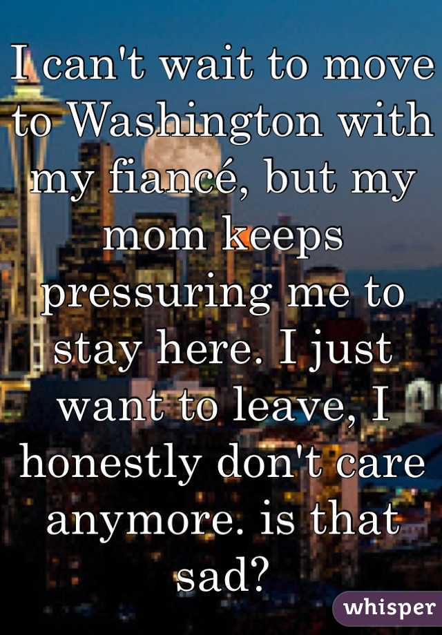 I can't wait to move to Washington with my fiancé, but my mom keeps pressuring me to stay here. I just want to leave, I honestly don't care anymore. is that sad?