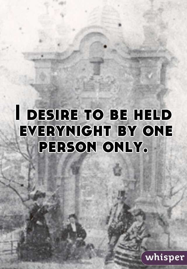 I desire to be held everynight by one person only.