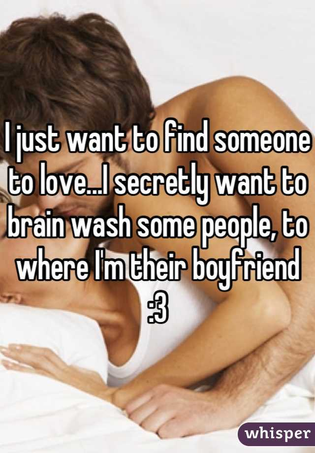 I just want to find someone to love...I secretly want to brain wash some people, to where I'm their boyfriend :3